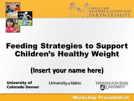 (Insert your name here) Feeding Strategies to Support Children's Healthy Weight (Insert your name here) Workshop Presentation.