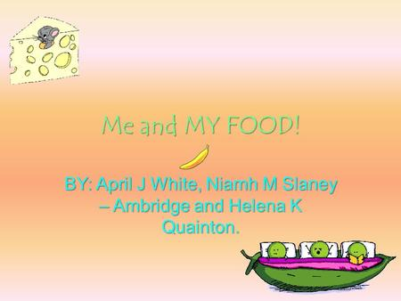 Me and MY FOOD! BY: April J White, Niamh M Slaney – Ambridge and Helena K Quainton.
