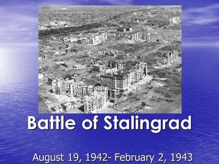 Battle of Stalingrad August 19, 1942- February 2, 1943.
