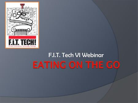 F.I.T. Tech VI Webinar. Eating on the Go  We are all constantly on the go either running daily errands, traveling, or working.  Eating healthy isn't.