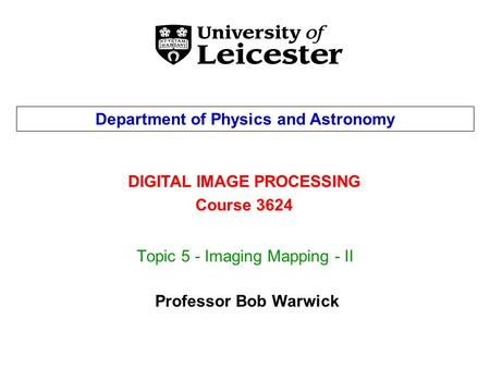 Topic 5 - Imaging Mapping - II DIGITAL IMAGE PROCESSING Course 3624 Department of Physics and Astronomy Professor Bob Warwick.