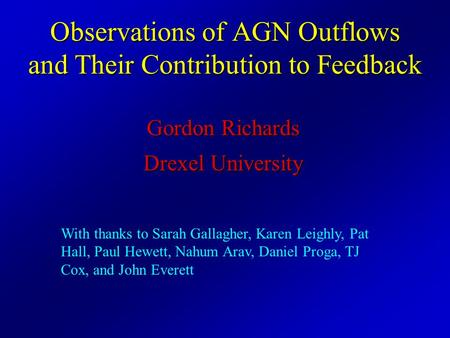 Observations of AGN Outflows and Their Contribution to Feedback Gordon Richards Drexel University With thanks to Sarah Gallagher, Karen Leighly, Pat Hall,
