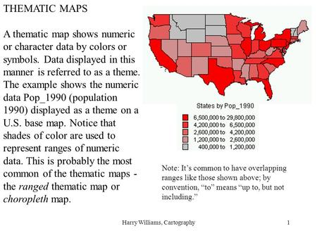 Harry Williams, Cartography1 THEMATIC MAPS A thematic map shows numeric or character data by colors or symbols. Data displayed in this manner is referred.