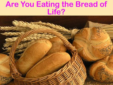 Jesus is the Bread of Life Jn. 6:1-27  5000+ fed, walked on water, people sought physical bread Jn. 6:33-35  Jesus bread from heaven, bread of life,