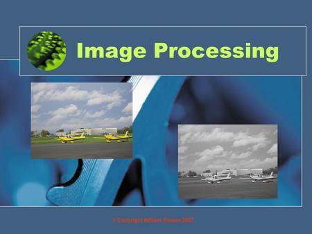 Image Processing © Copyright William Rowan 2007. Objectives By the end of this you will be able to: Manipulate images to achieve special effects.