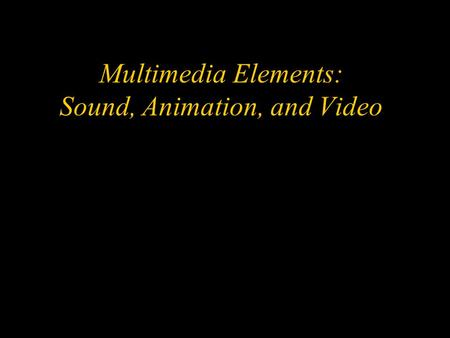 Multimedia Elements: Sound, Animation, and Video.