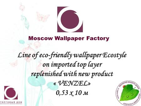 Moscow Wallpaper Factory Line of eco-friendly wallpaper Ecostyle on imported top layer replenished with new product « VENZEL» 0,53 х 10 м.