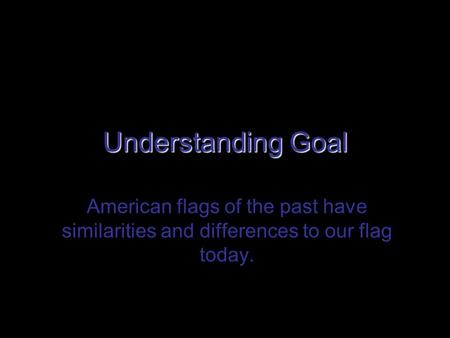 Understanding Goal American flags of the past have similarities and differences to our flag today.