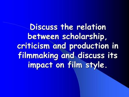 Discuss the relation between scholarship, criticism and production in filmmaking and discuss its impact on film style.