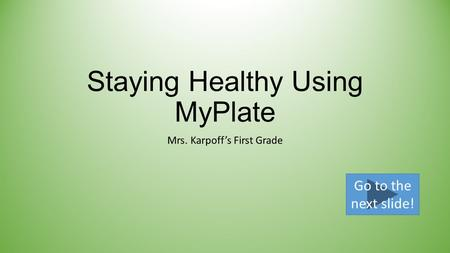 Staying Healthy Using MyPlate Mrs. Karpoff's First Grade Go to the next slide!