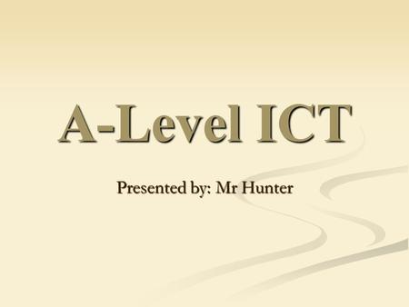 A-Level ICT Presented by: Mr Hunter. Things you probably want to know? How well do people do in ICT? How well do people do in ICT? What will my tutors.