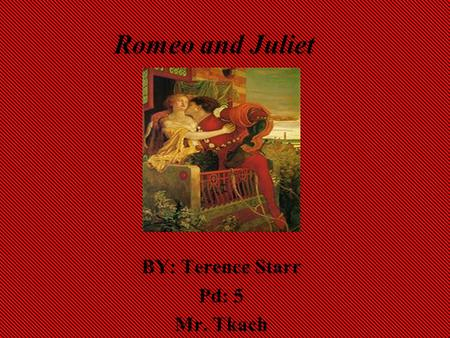 Romeo and Juliet BY: Terence Starr Pd: 5 Mr. Tkach.