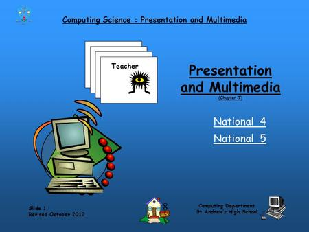 Computing Science : Presentation and Multimedia Slide 1 Revised October 2012 Computing Department St Andrew's High School Presentation and Multimedia.