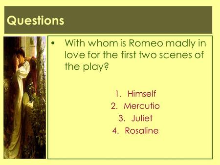 Questions With whom is Romeo madly in love for the first two scenes of the play? Himself Mercutio Juliet Rosaline.