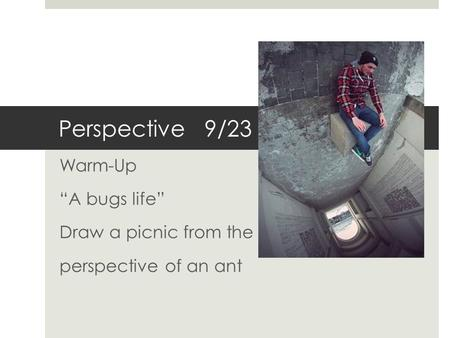 "Perspective 9/23 Warm-Up ""A bugs life"" Draw a picnic from the perspective of an ant."