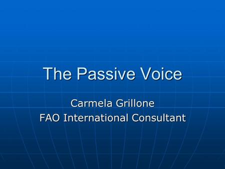 The Passive Voice Carmela Grillone FAO International Consultant.