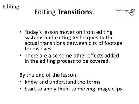 Editing Transitions Today's lesson moves on from editing systems and cutting techniques to the actual transitions between bits of footage themselves. There.