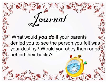Journal What would you do if your parents denied you to see the person you felt was your destiny? Would you obey them or go behind their backs?