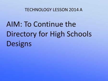 TECHNOLOGY LESSON 2014 A AIM: To Continue the Directory for High Schools Designs.