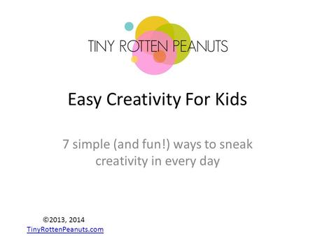 Easy Creativity For Kids 7 simple (and fun!) ways to sneak creativity in every day ©2013, 2014 TinyRottenPeanuts.com TinyRottenPeanuts.com.