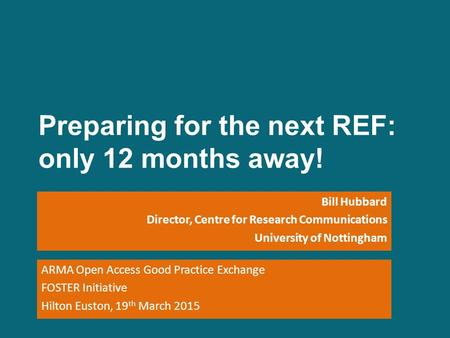 Preparing for the next REF: only 12 months away! Bill Hubbard Director, Centre for Research Communications University of Nottingham ARMA Open Access Good.
