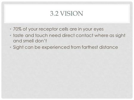 3.2 VISION 70% of your receptor cells are in your eyes taste and touch need direct contact where as sight and smell don't Sight can be experienced from.