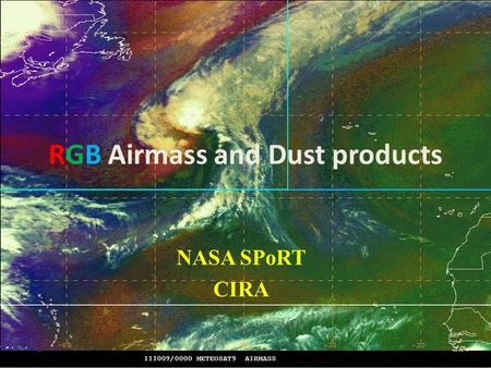 RGB Airmass and Dust products NASA SPoRT CIRA. RGB Air Mass RED (6.2 – 7.3) –vertical moisture distribution GREEN (9.7 -10.7) – tropopause height based.