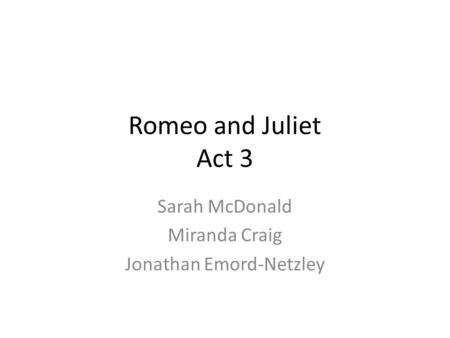 Romeo and Juliet Act 3 Sarah McDonald Miranda Craig Jonathan Emord-Netzley.