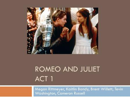 ROMEO AND JULIET ACT 1 Megan Rittmeyer, Kaitlin Bandy, Brent Willett, Tevin Washington, Cameron Russell.