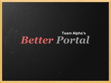 Better Portal Team Alpha's. General idea... * User friendly - affordances! * Clean, Not cluttered - white space is important! * Efficient - get the info.