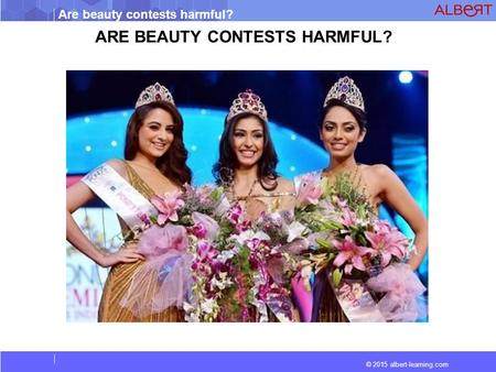 Are beauty contests harmful? © 2015 albert-learning.com ARE BEAUTY CONTESTS HARMFUL?