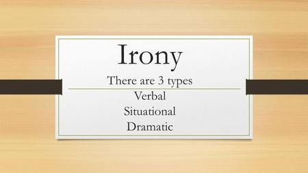 Irony There are 3 types Verbal Situational Dramatic.