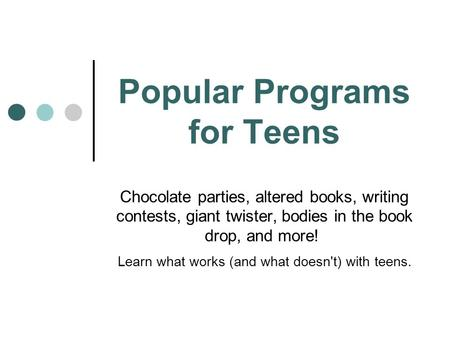 Popular Programs for Teens Chocolate parties, altered books, writing contests, giant twister, bodies in the book drop, and more! Learn what works (and.