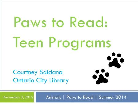 Animals | Paws to Read | Summer 2014 November 3, 2013 Paws to Read: Teen Programs Courtney Saldana Ontario City Library.
