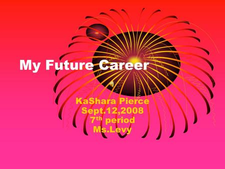 My Future Career KaShara Pierce Sept.12,2008 7 th period Ms.Levy.