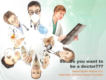 So…Do you want to be a doctor??? Seema Salwan Sharma, M.D. Washington Township Medical Foundation.