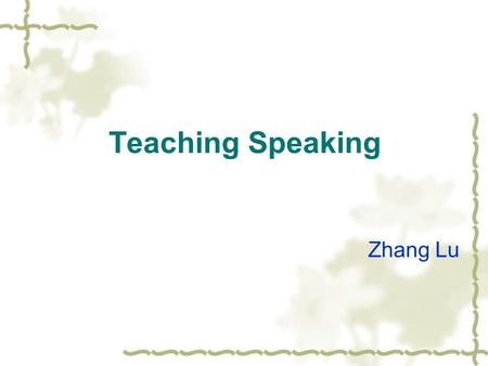 Teaching Speaking Zhang Lu.