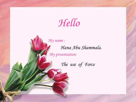 Hello Hana Abu Shammala. My name : My presentation: The use of Force.