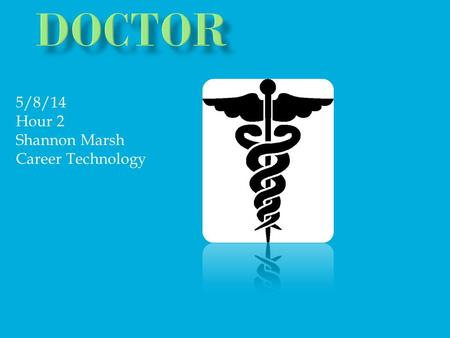5/8/14 Hour 2 Shannon Marsh Career Technology. When I grow I want to become a Doctor. A doctor is a qualified practitioner of medicine. Did you know the.