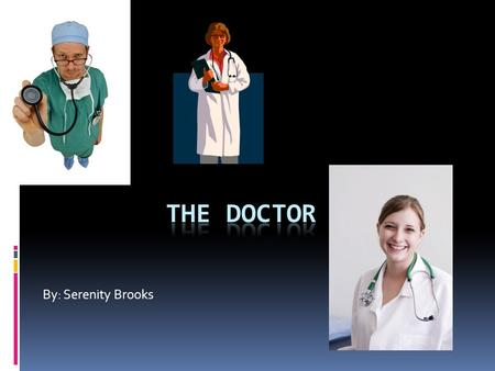 By: Serenity Brooks. What they do  The Doctor can help with different medical conditions and help the sick and injured  They work hard and long hours.