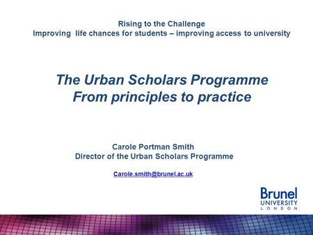 Rising to the Challenge Improving life chances for students – improving access to university The Urban Scholars Programme From principles to practice Carole.