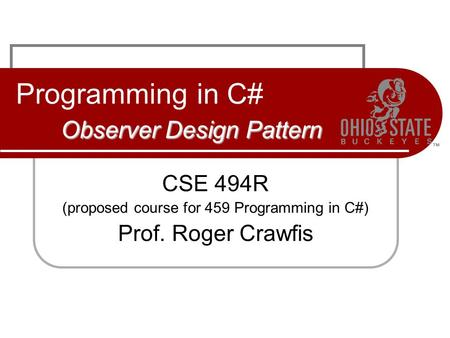 Observer Design Pattern Programming in C# Observer Design Pattern CSE 494R (proposed course for 459 Programming in C#) Prof. Roger Crawfis.