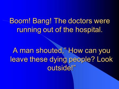 "Boom! Bang! The doctors were running out of the hospital. A man shouted,"" How can you leave these dying people? Look outside!"""