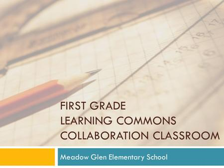FIRST GRADE LEARNING COMMONS COLLABORATION CLASSROOM Meadow Glen Elementary School.