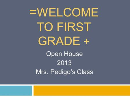 = WELCOME TO FIRST GRADE + Open House 2013 Mrs. Pedigo's Class.