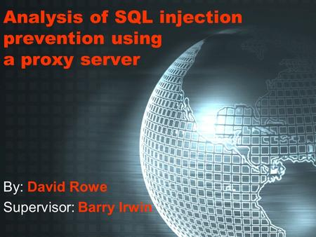 Analysis of SQL injection prevention using a proxy server By: David Rowe Supervisor: Barry Irwin.