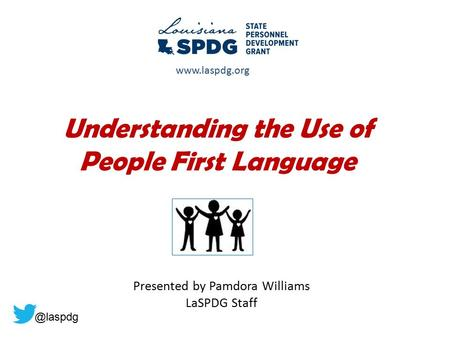 Understanding the Use of People First Language Presented by Pamdora Williams LaSPDG Staff