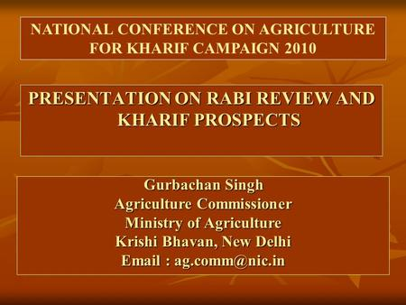 PRESENTATION ON RABI REVIEW AND KHARIF PROSPECTS NATIONAL CONFERENCE ON AGRICULTURE FOR KHARIF CAMPAIGN 2010 Gurbachan Singh Gurbachan Singh Agriculture.