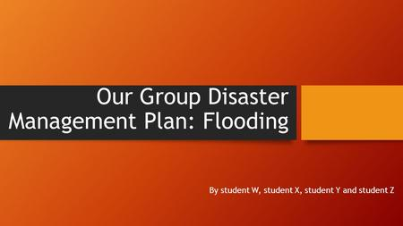 Our Group Disaster Management Plan: Flooding By student W, student X, student Y and student Z.