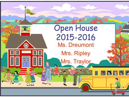Open House 2015-2016 Ms. Dreumont Mrs. Ripley Mrs. Traylor.